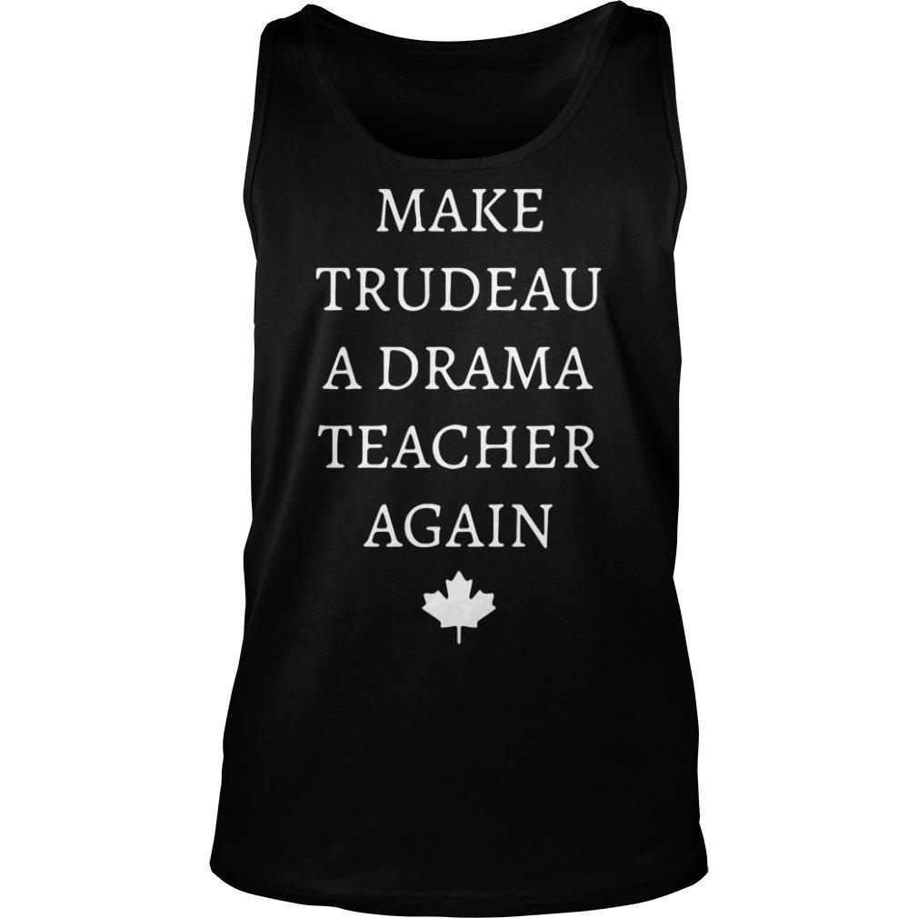 Make Trudeau A Drama Teacher Again Shirt tank top