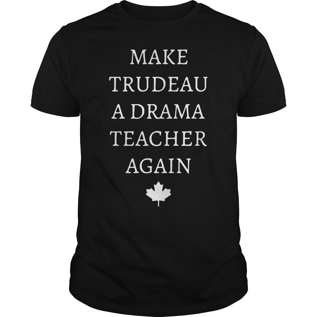 Make Trudeau A Drama Teacher Again Shirt