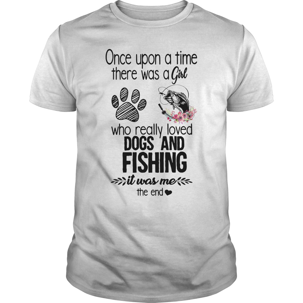Once Upon A Time There Was A Girl Who Really Loved Dogs And Fishing It Was Me The End Shirt