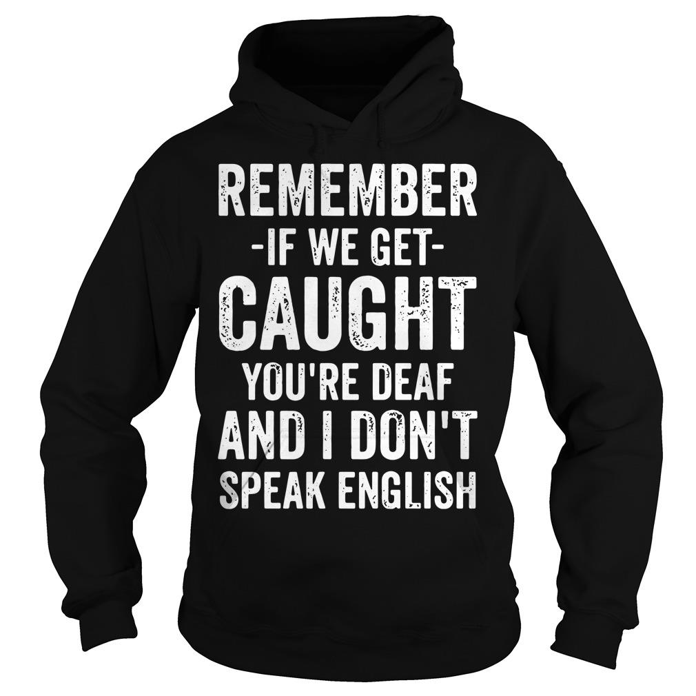 Remember If We Get Caught You're Deaf And I Don't Speak English Shirt hoodie