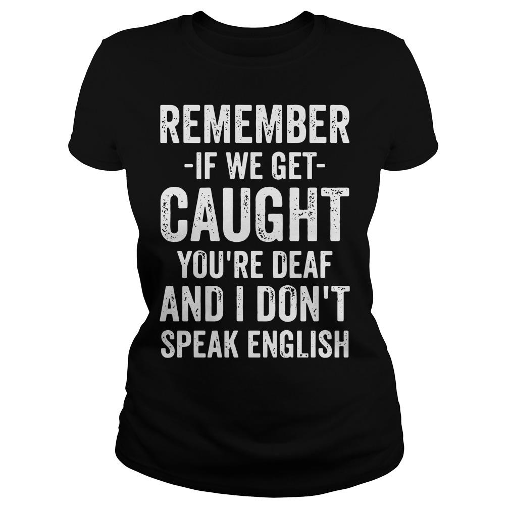 Remember If We Get Caught You're Deaf And I Don't Speak English Shirt ladies tee