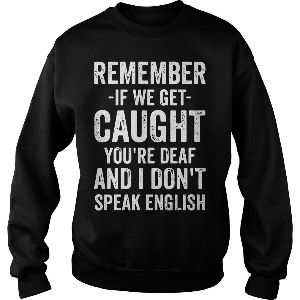 Remember If We Get Caught You're Deaf And I Don't Speak English Shirt sweater