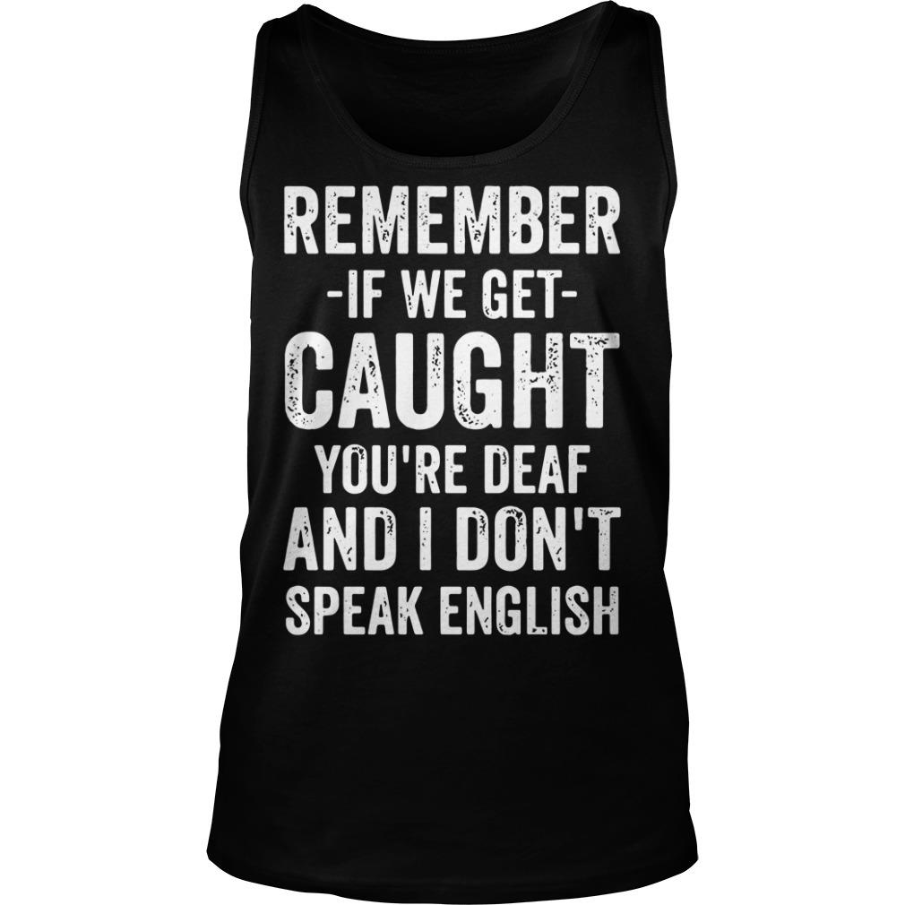 Remember If We Get Caught You're Deaf And I Don't Speak English Shirt tank top