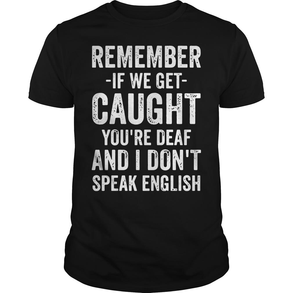 Remember If We Get Caught You're Deaf And I Don't Speak English Shirt