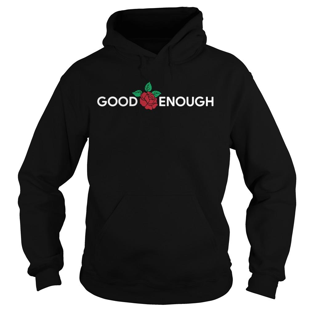 Rose Good Enough Shirt hoodie