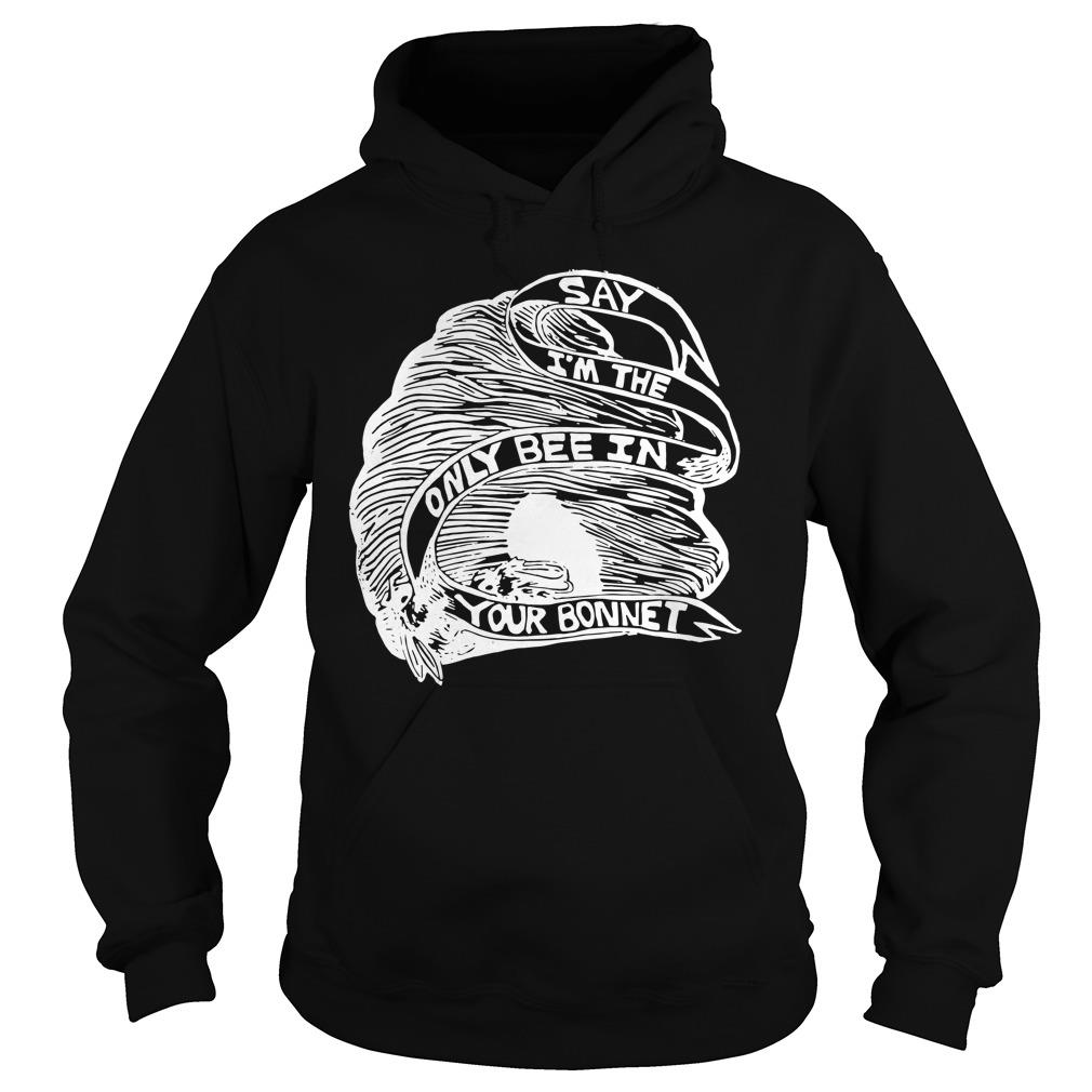 Say I'm The Only Bee In Your Bonnet Shirt hoodie