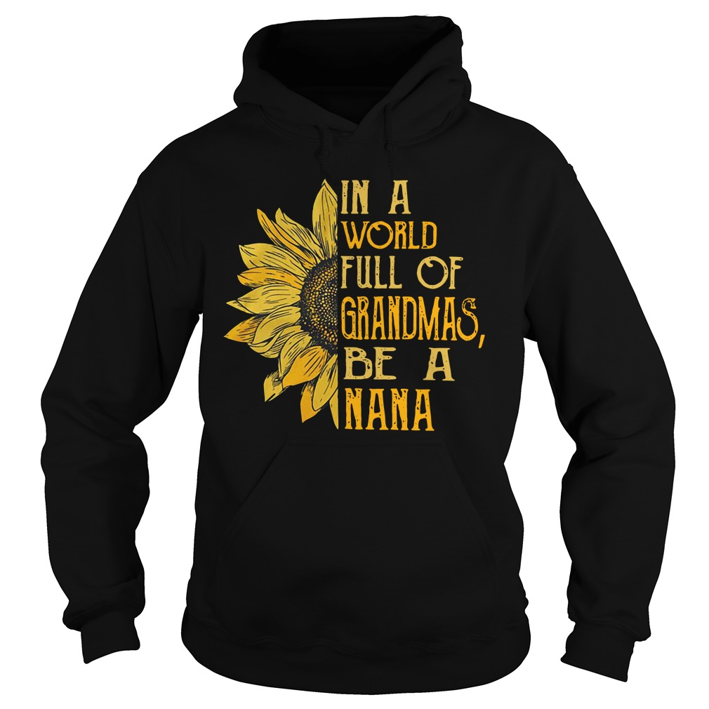 Sunflower In A World Full Of Grandmas Be A Nana Shirt hoodie
