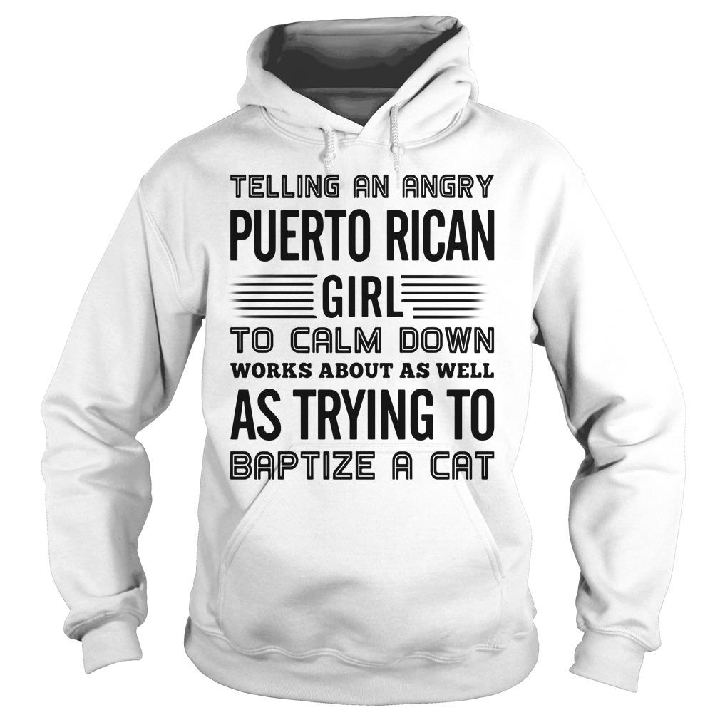 Telling An Angry Puerto Rican Girl To Calm Down Works About As Well As Trying To Baptize A Cat Shirt hoodie