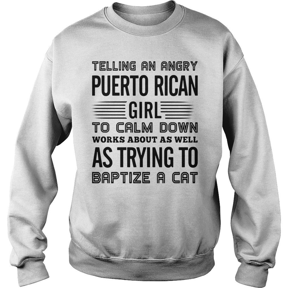 Telling An Angry Puerto Rican Girl To Calm Down Works About As Well As Trying To Baptize A Cat Shirt sweater