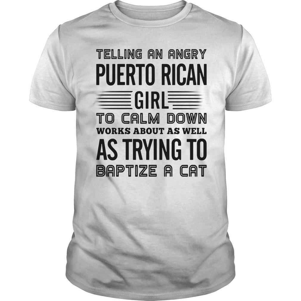 Telling An Angry Puerto Rican Girl To Calm Down Works About As Well As Trying To Baptize A Cat Shirt