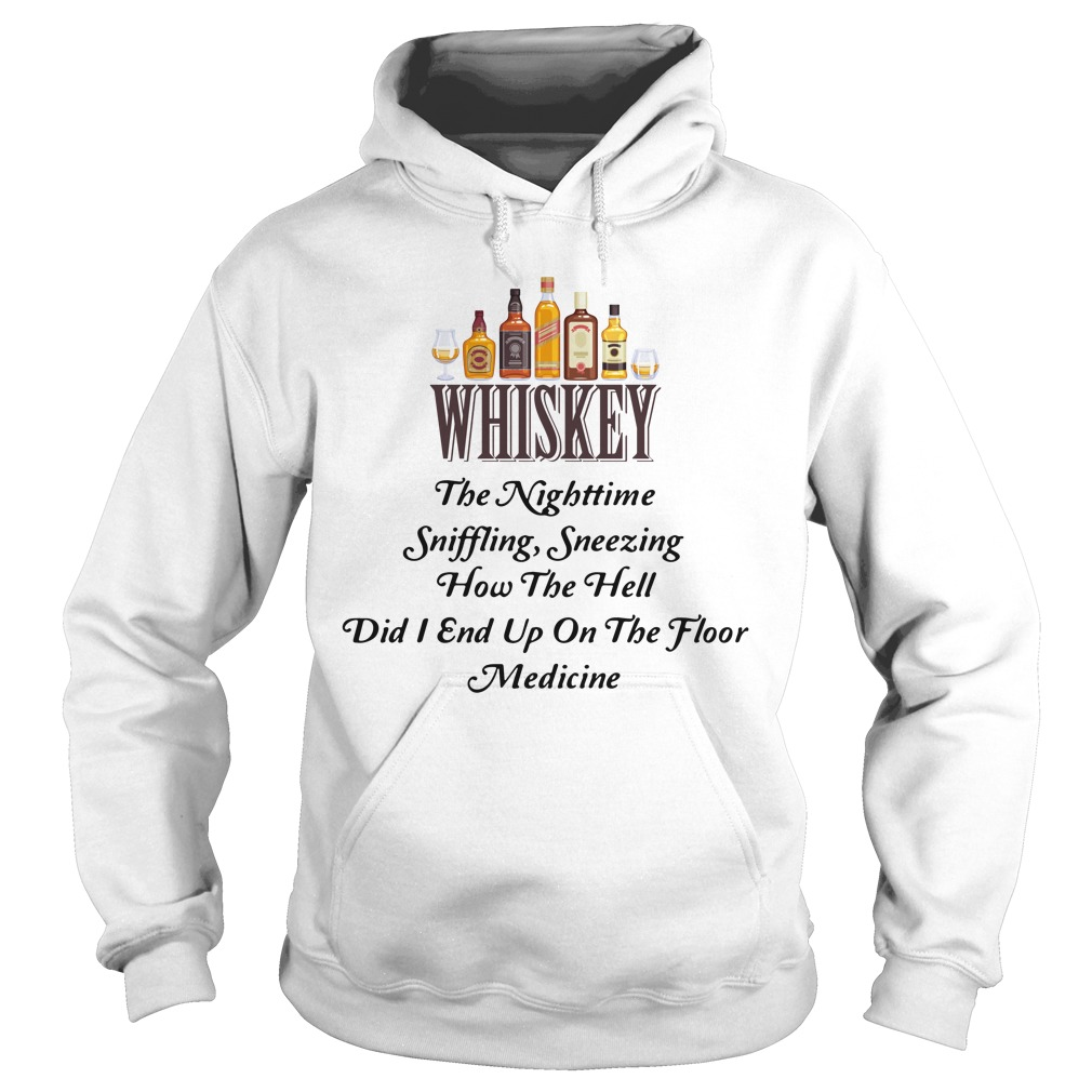 Whiskey The Nighttime Sniffling Sneezing How The Hell Did I End Up On The Floor Medicine Shirt hoodie