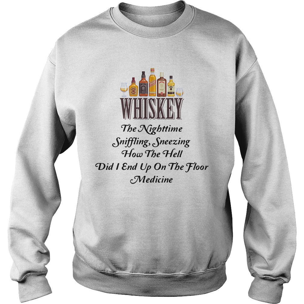 Whiskey The Nighttime Sniffling Sneezing How The Hell Did I End Up On The Floor Medicine Shirt sweater