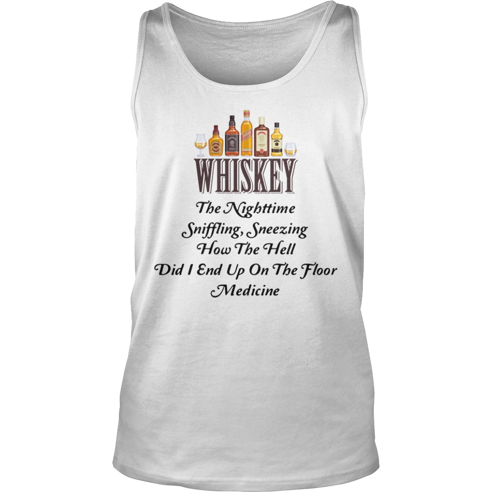 Whiskey The Nighttime Sniffling Sneezing How The Hell Did I End Up On The Floor Medicine Shirt tank top
