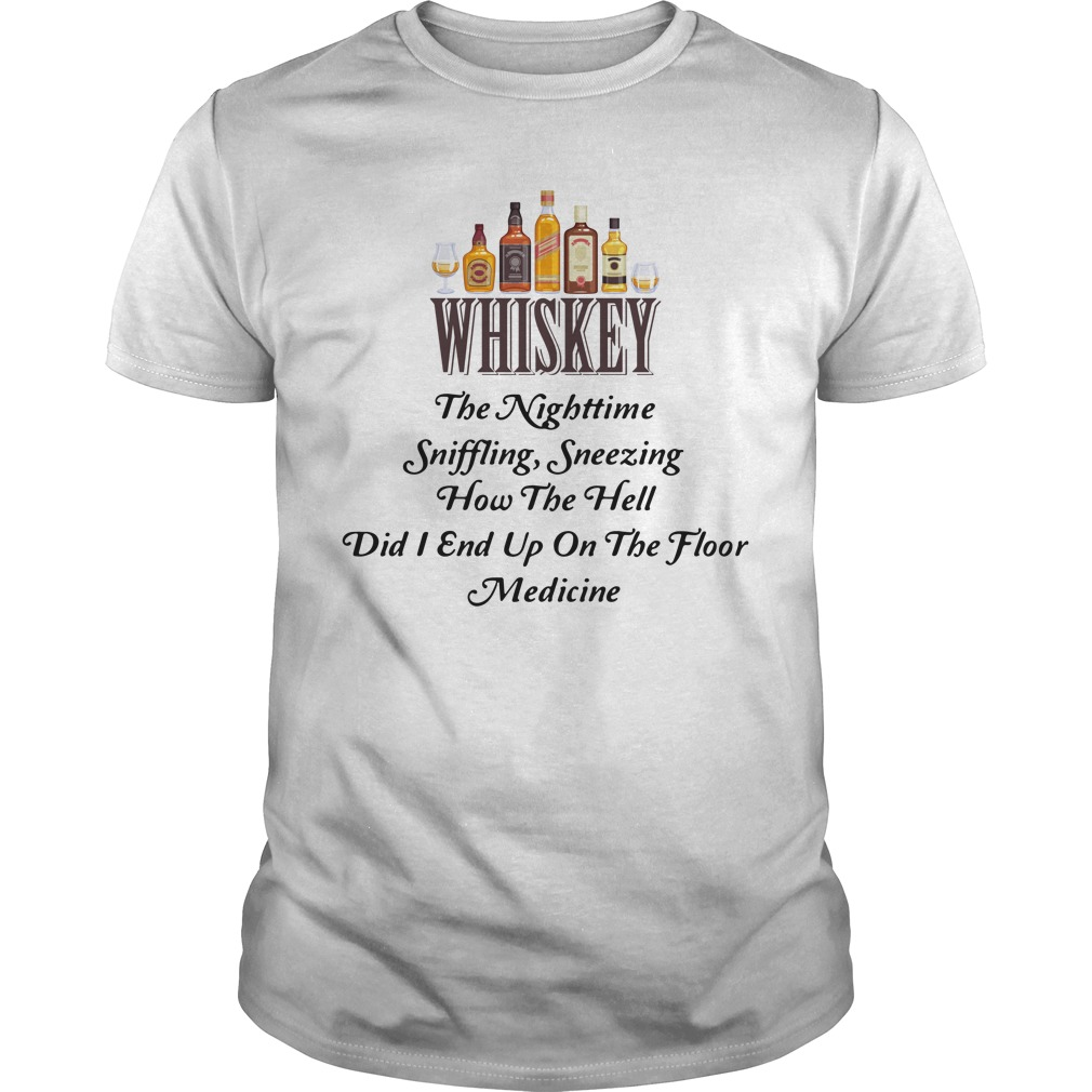 Whiskey The Nighttime Sniffling Sneezing How The Hell Did I End Up On The Floor Medicine Shirt