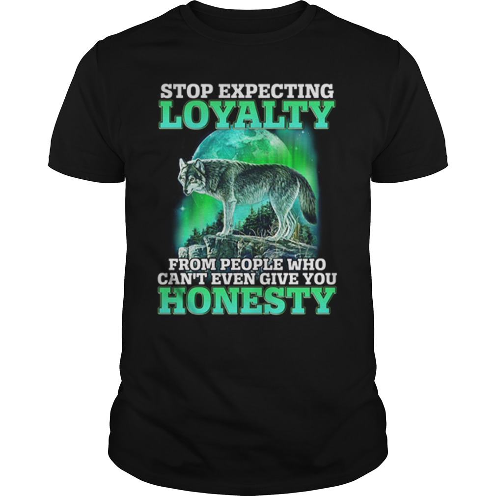 Wolf Stop Expecting Loyalty From People Who Can't Even Give You Honesty Shirt