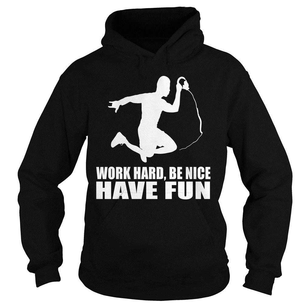 Work Hard Be Nice Have Fun Shirt hoodie