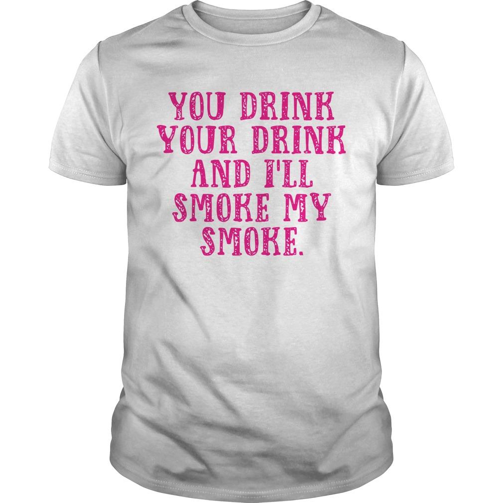 You Drink Your Drink And I'll Smoke My Smoke Shirt