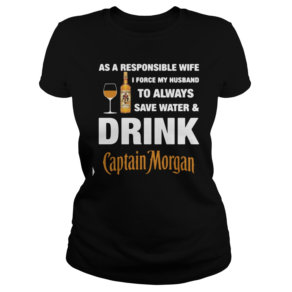 As A Responsible Wife I Force My Husband To Always Captain Morgan Shirt ladies tee