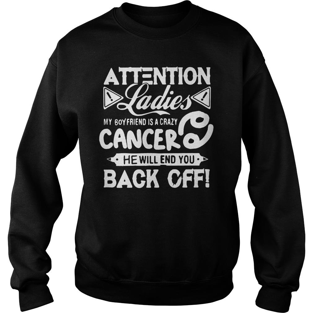 Attention Ladies My Boyfriend Is A Crazy Cancer He Will End You Back Off Shirt sweater