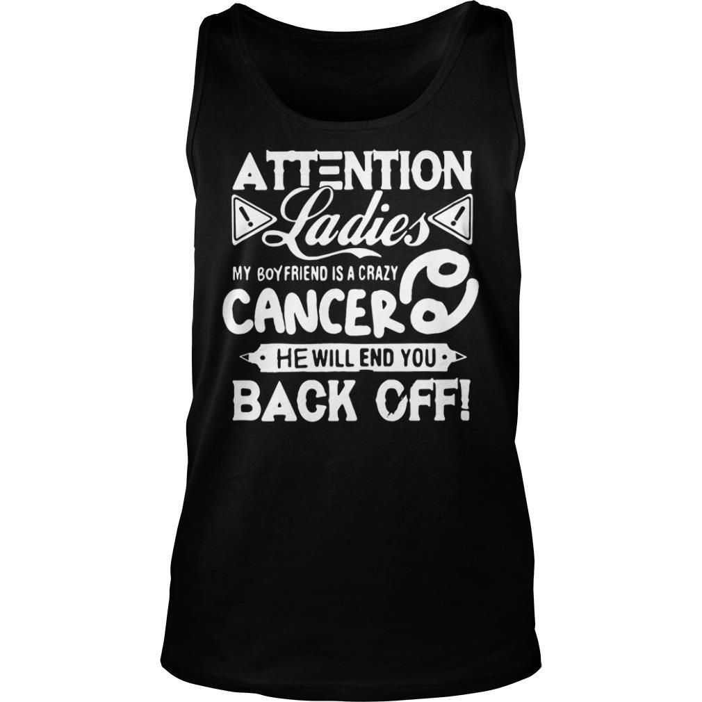 Attention Ladies My Boyfriend Is A Crazy Cancer He Will End You Back Off Shirt tank top
