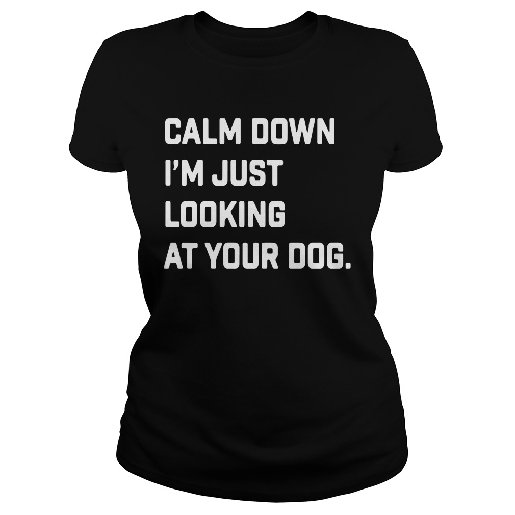 Calm Down I'm Just Looking At Your Dog Shirt ladies tee
