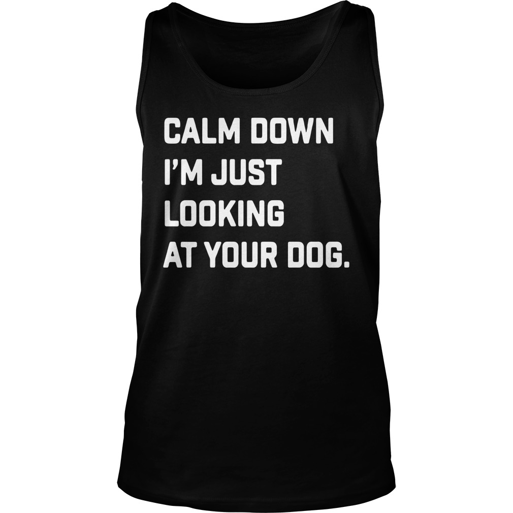 Calm Down I'm Just Looking At Your Dog Shirt tank top