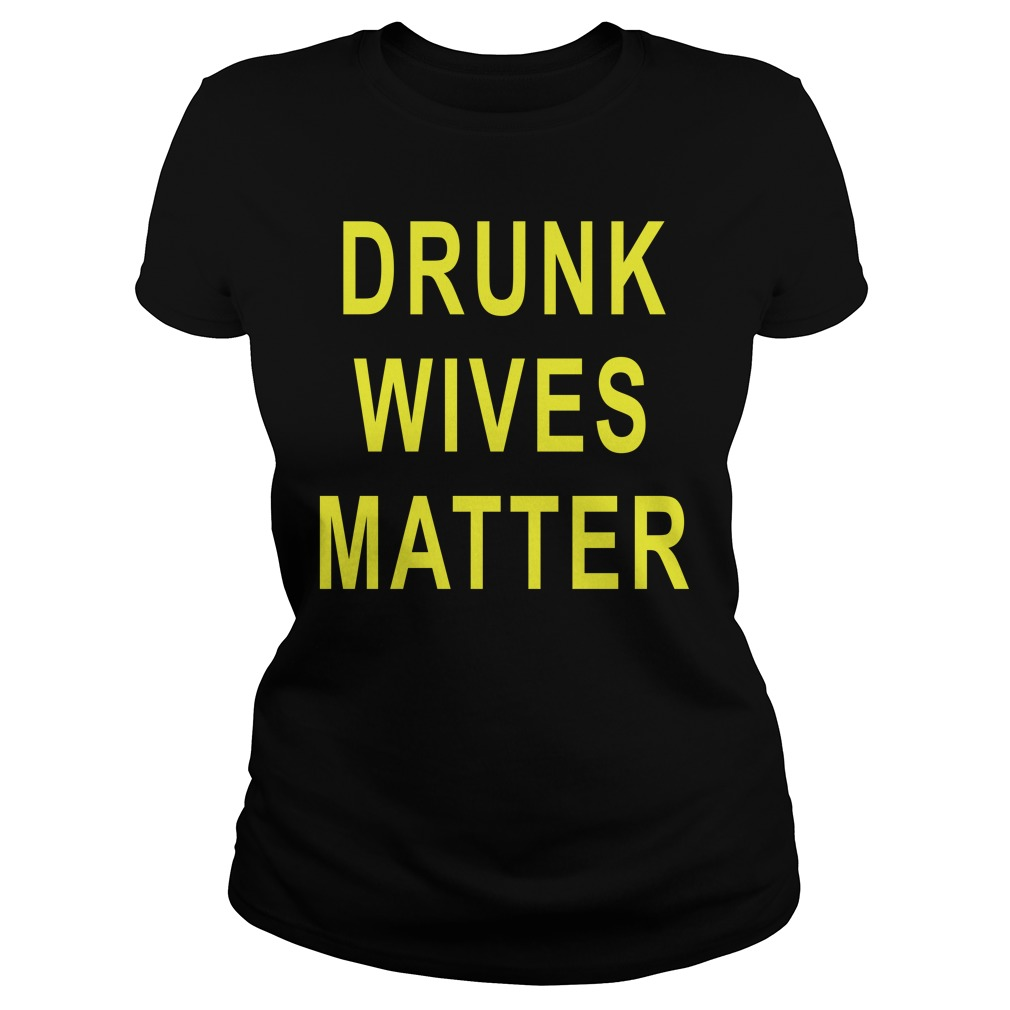 Drunk Wives Matter Shirt ladies tee