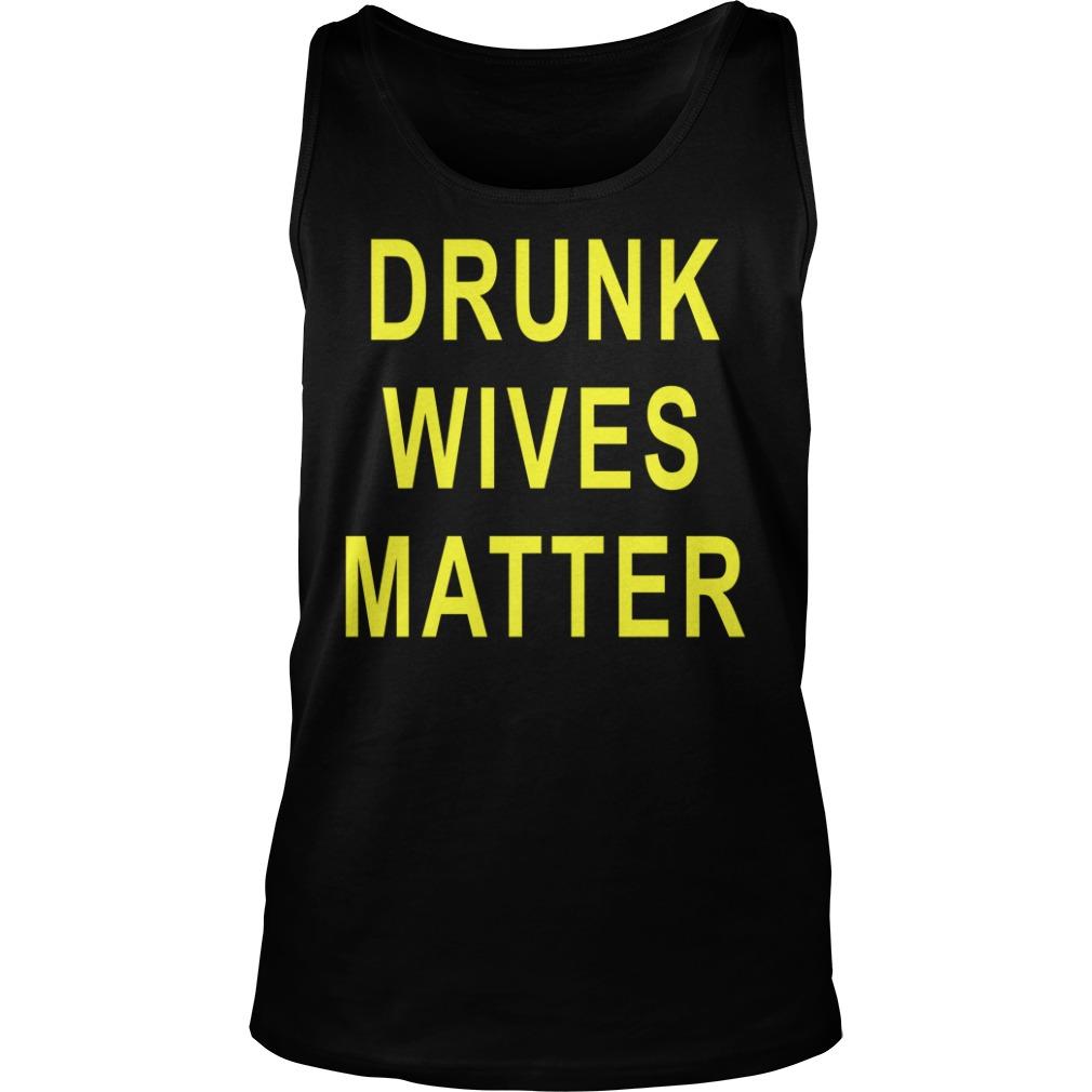 Drunk Wives Matter Shirt tank top