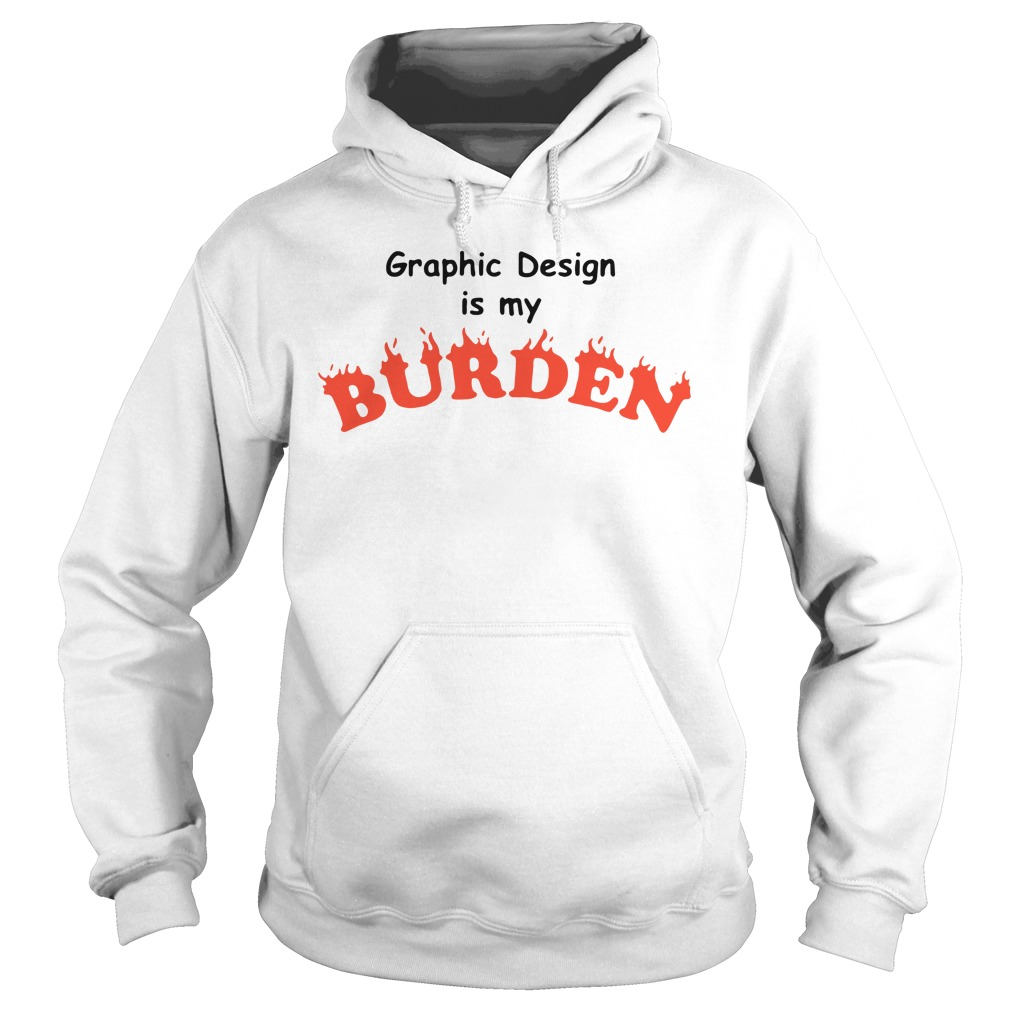 Graphic Design Is My Burden Shirt hoodie