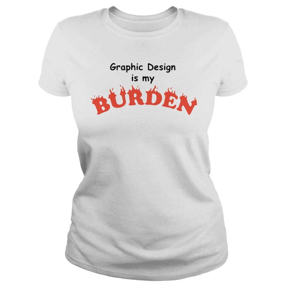 Graphic Design Is My Burden Shirt ladies tee