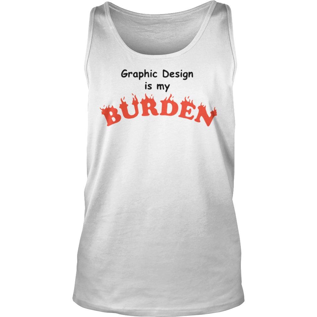 Graphic Design Is My Burden Shirt tank top