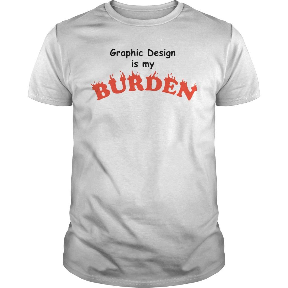 Graphic Design Is My Burden Shirt