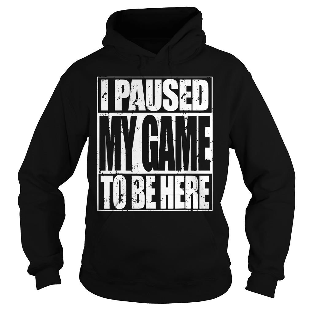 I Paused My Game To Be Here Shirt hoodie
