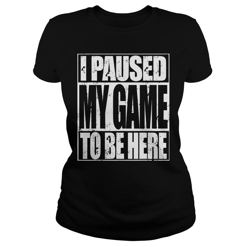 I Paused My Game To Be Here Shirt ladies tee