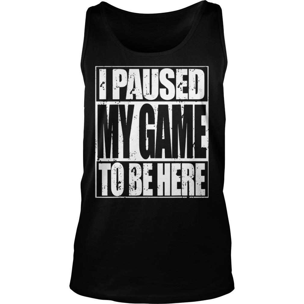 I Paused My Game To Be Here Shirt tank top
