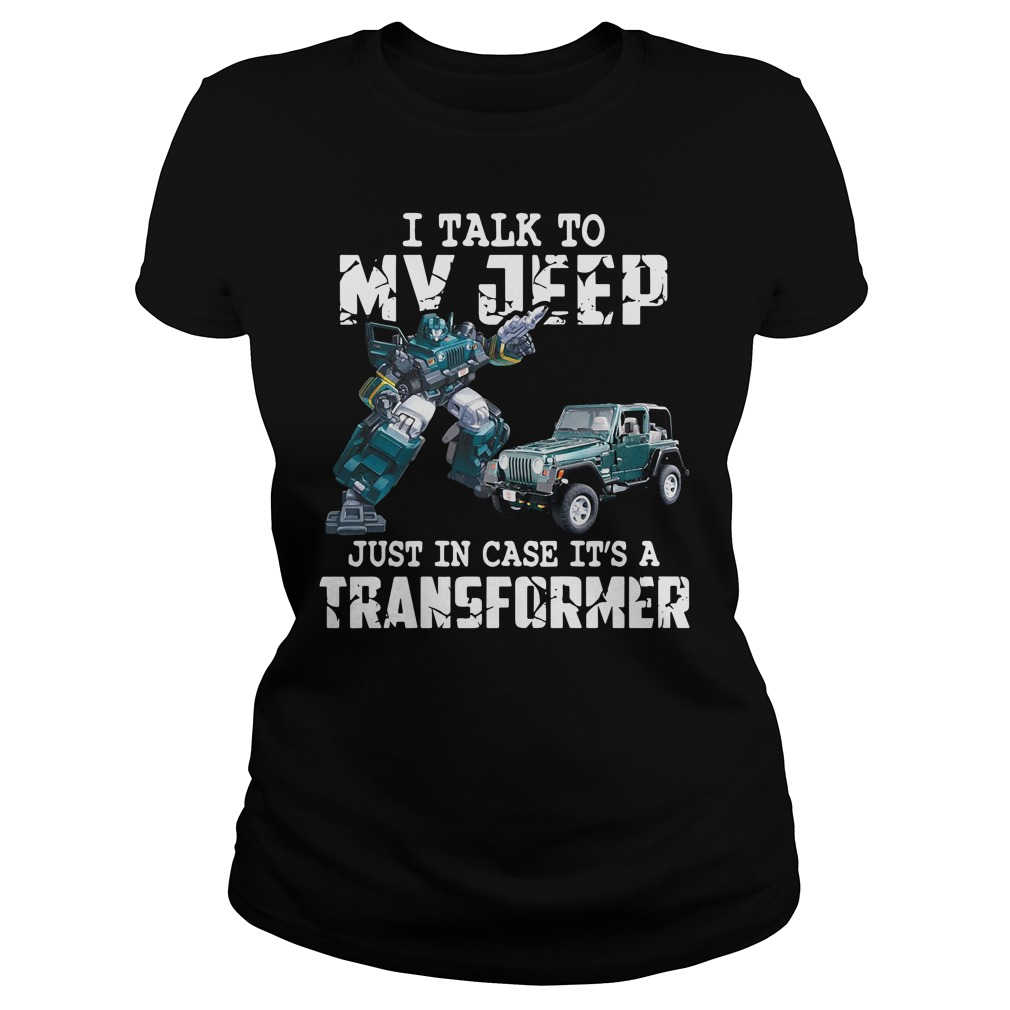 I Talk To My Jeep Just In Case It's A Transformer Shirt ladies tee