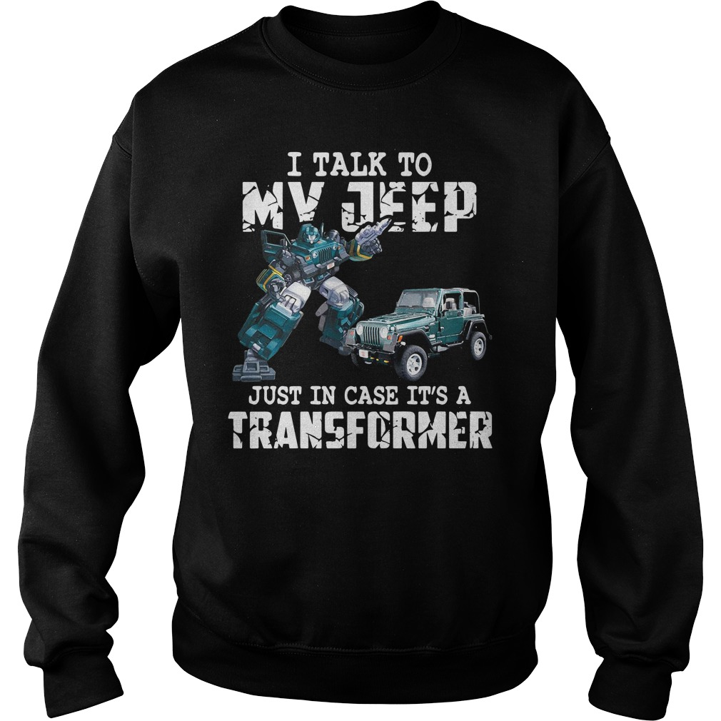 I Talk To My Jeep Just In Case It's A Transformer Shirt sweater