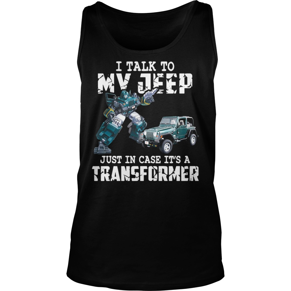 I Talk To My Jeep Just In Case It's A Transformer Shirt tank top