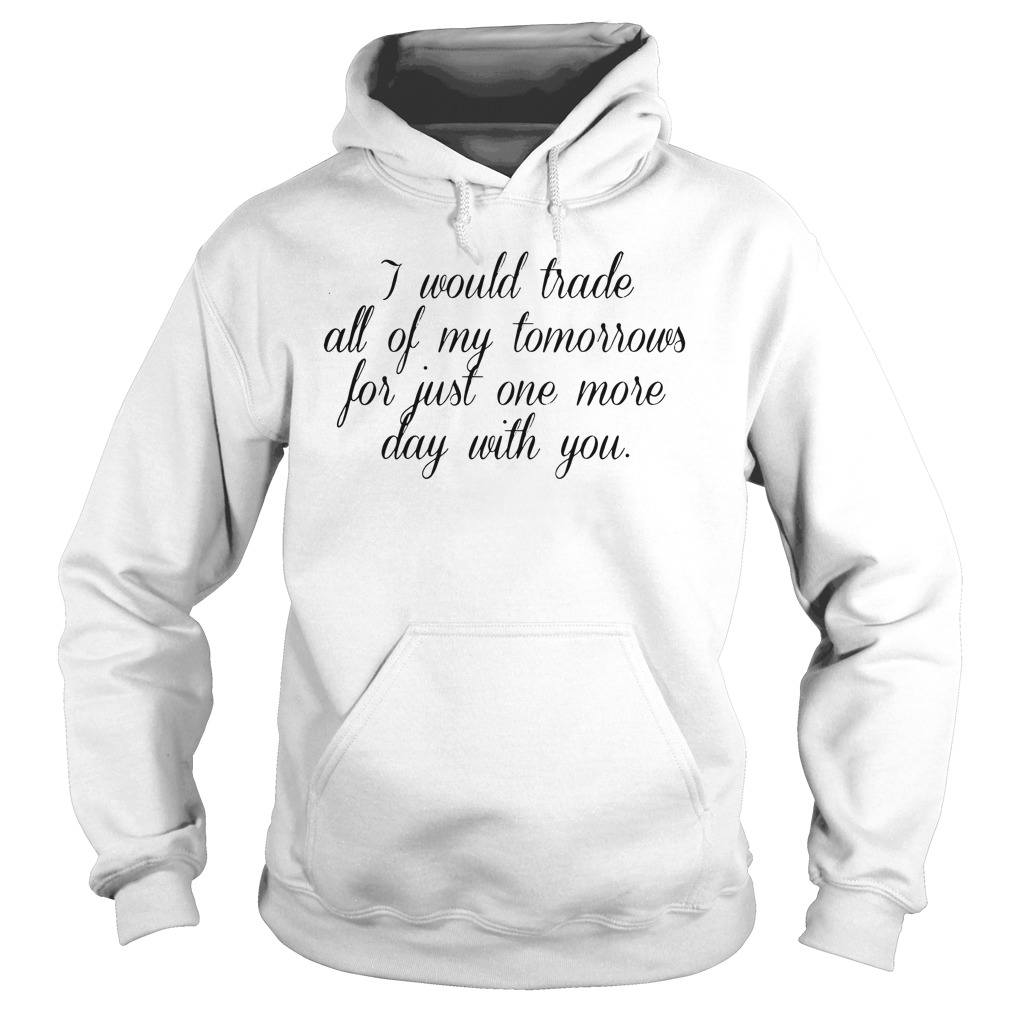 I Would Trade All Of My Tomorrows For Just One More Day With You Shirt hoodie