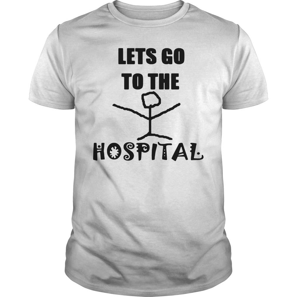 Let's Go To The Hospital Shirt