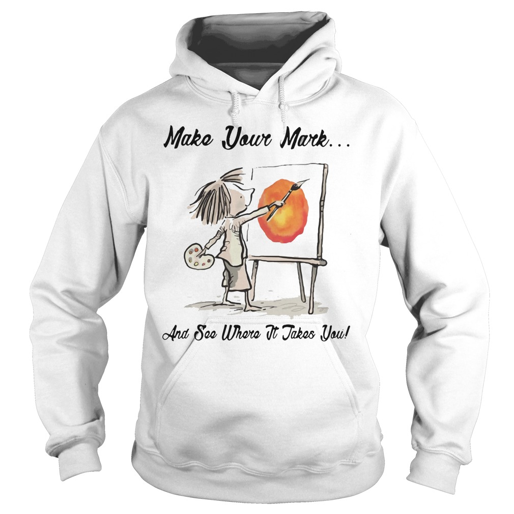 Make Your Mark And See Where It Takes You Shirt hoodie