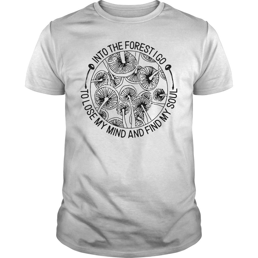 Mushrooms Into The Forest I Go To Lose My Mind And Find My Soul Shirt