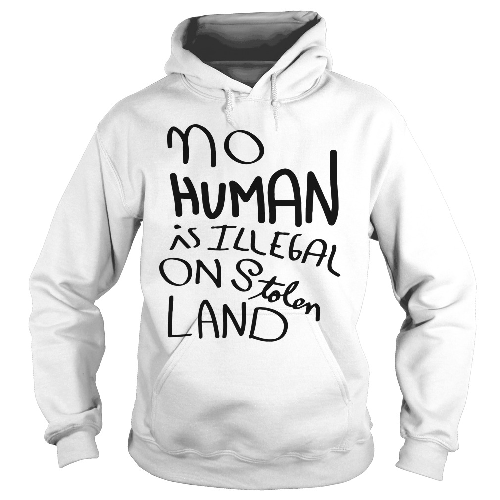 No Human Is Illegal On Stolen Land Shirt hoodie