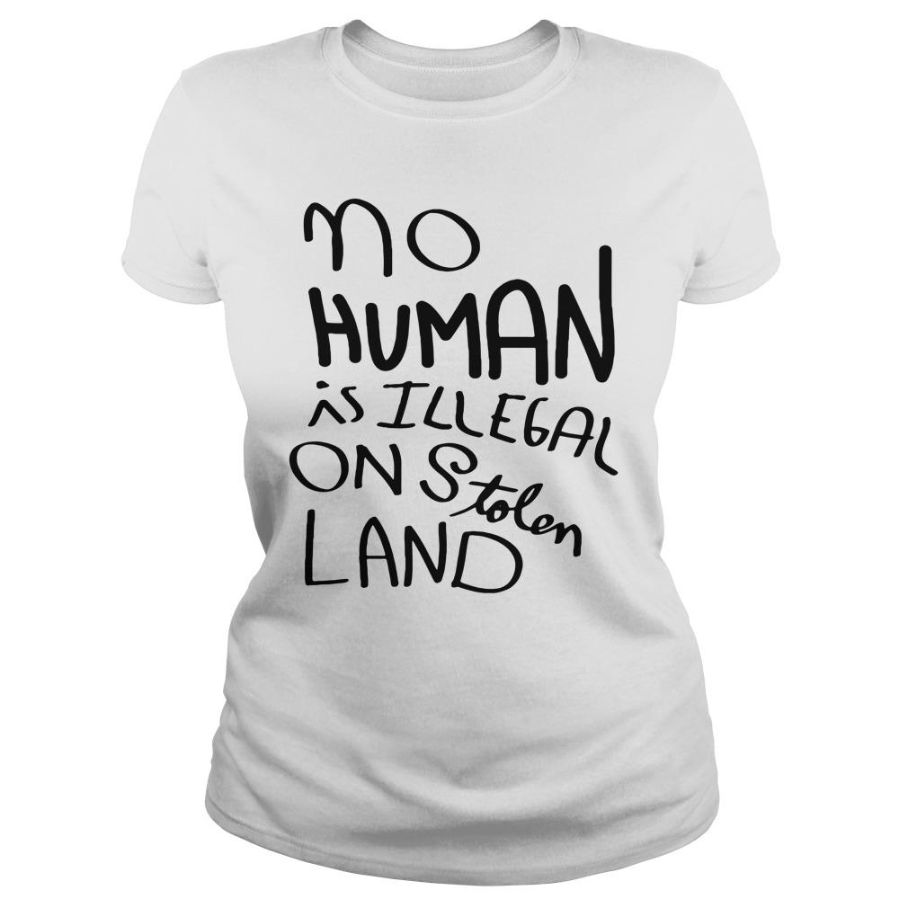 No Human Is Illegal On Stolen Land Shirt ladies tee
