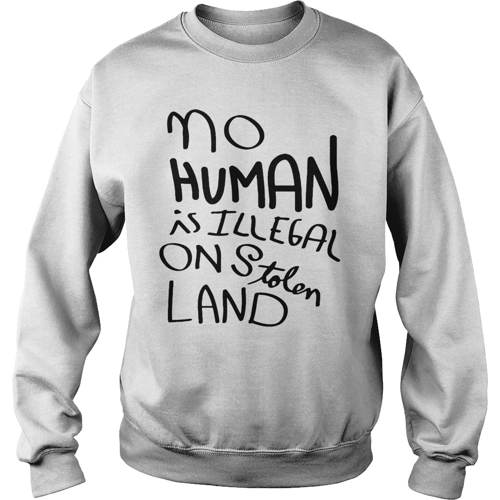 No Human Is Illegal On Stolen Land Shirt sweater