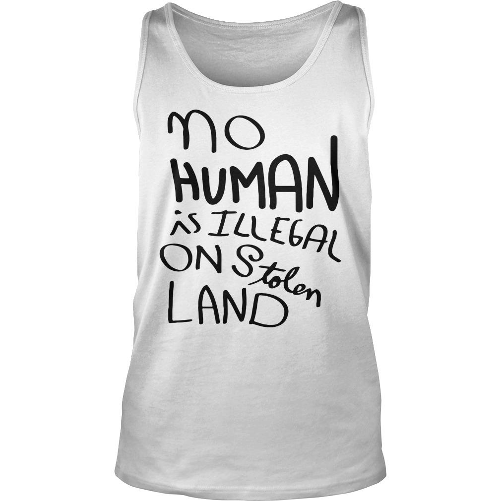 No Human Is Illegal On Stolen Land Shirt tank top