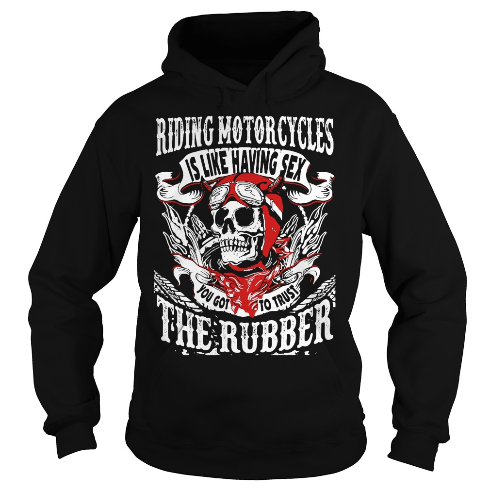 Riding Motorcycles is Like Having Sex, You Got to Trust The Rubber Shirt hoodie