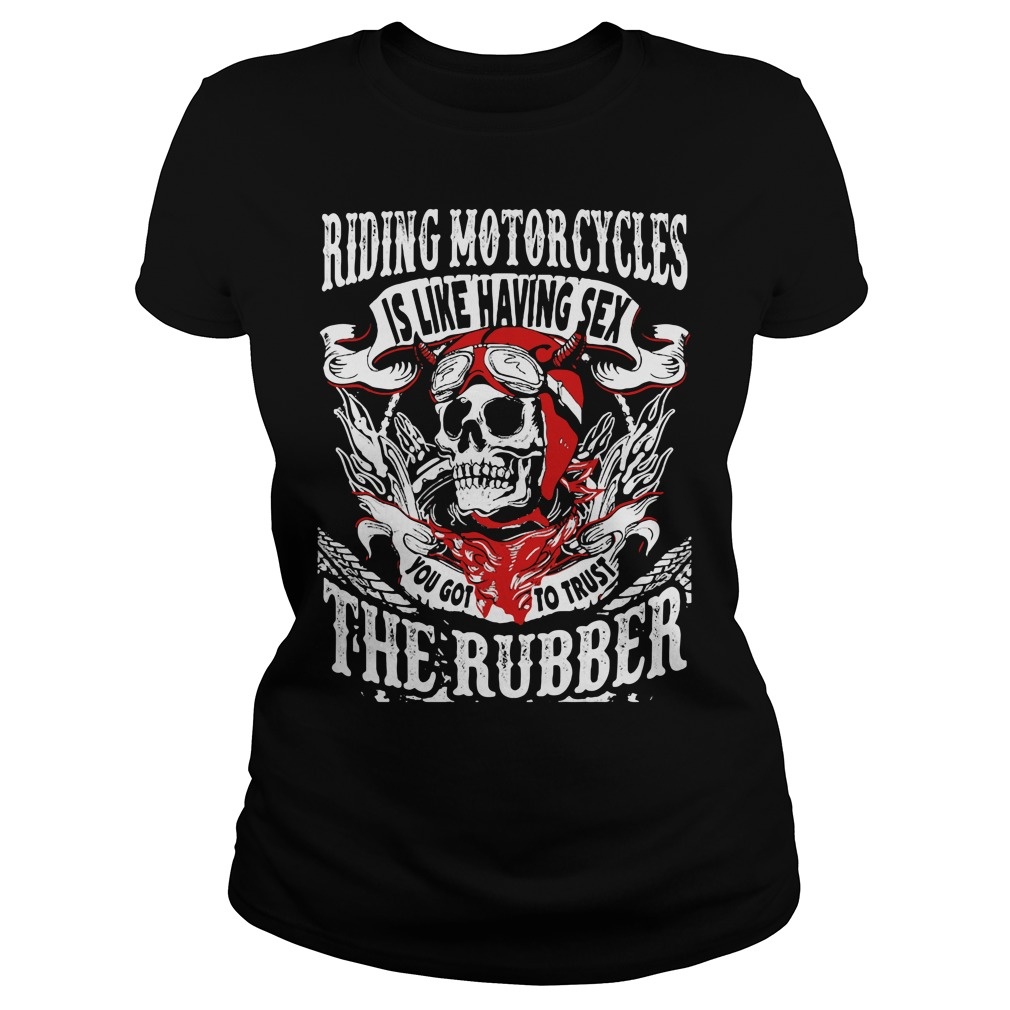 Riding Motorcycles is Like Having Sex, You Got to Trust The Rubber Shirt ladies tee