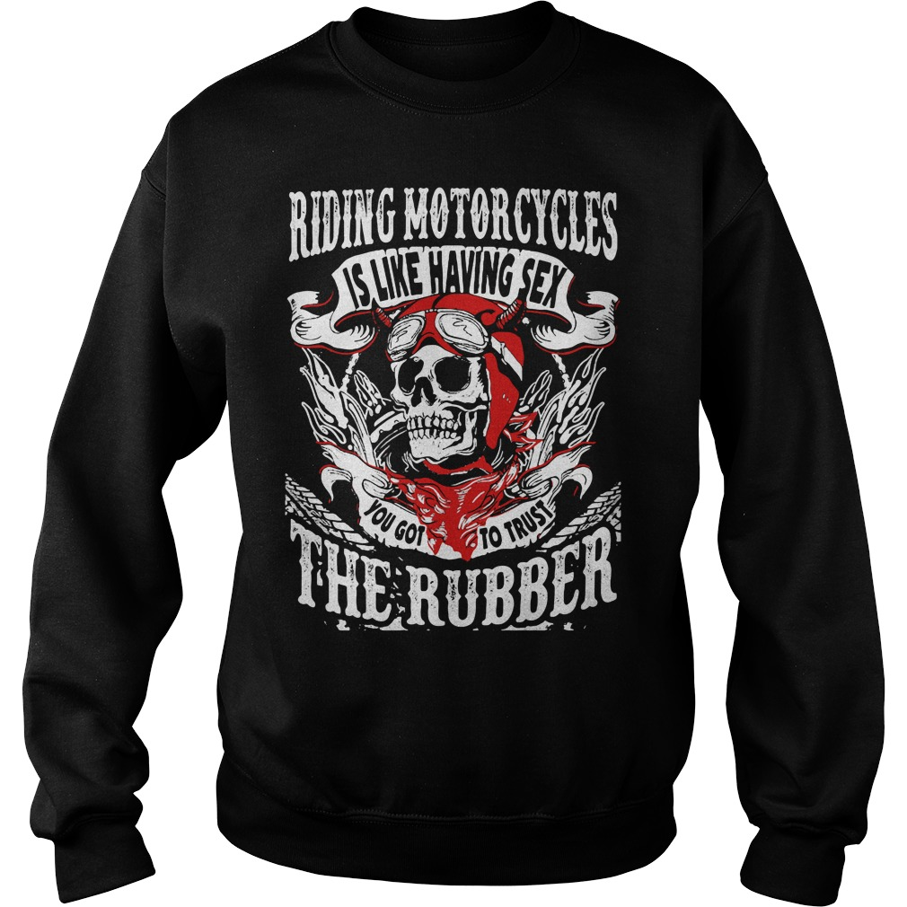 Riding Motorcycles is Like Having Sex, You Got to Trust The Rubber Shirt sweater