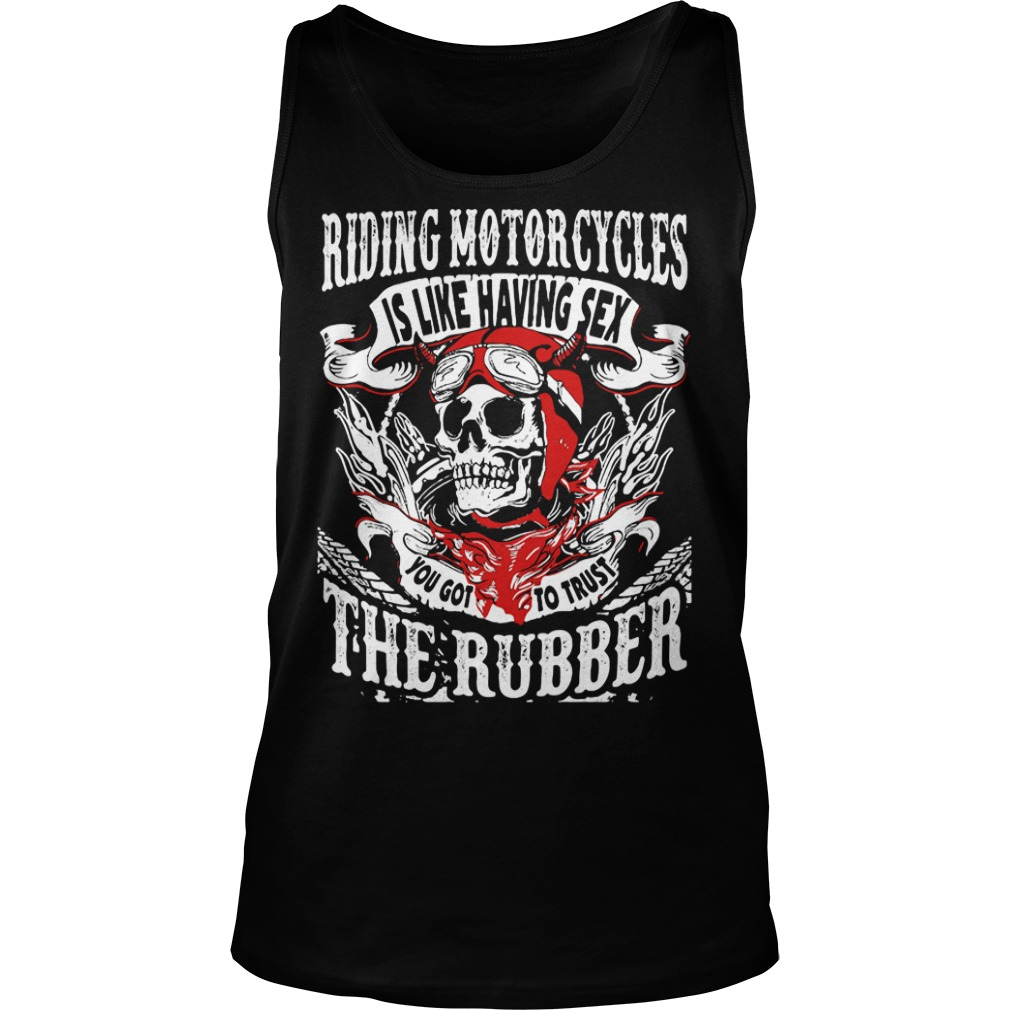 Riding Motorcycles is Like Having Sex, You Got to Trust The Rubber Shirt tank top